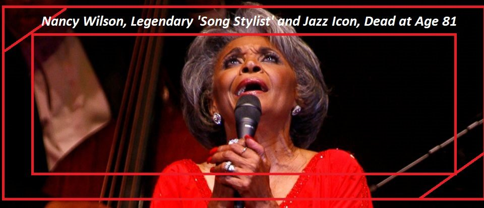 Nancy Wilson, Legendary 'Song Stylist' and Jazz Icon, Dead at Age 81