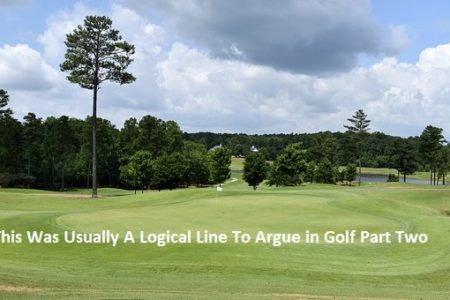 This Was Usually A Logical Line To Argue in Golf Part Two