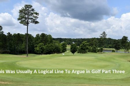 This Was Usually A Logical Line To Argue in Golf Part Three