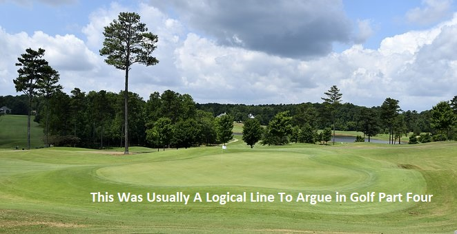 This Was Usually A Logical Line To Argue in Golf Part Four