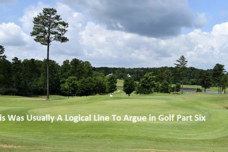 This Was Usually A Logical Line To Argue in Golf Part Six