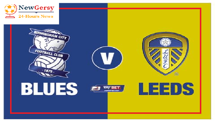 Birmingham City vs Leeds United preview: Championship clash Between 2nd and 18th In Standing Score Prediction