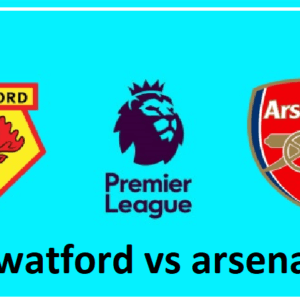 Watford vs Arsenal preview: Premier League clash Between 12th and 6th In Standing Score Prediction
