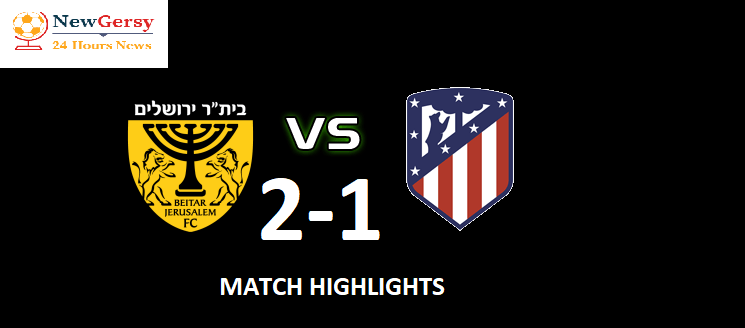 Beitar Jerusalem vs Atlético Madrid live full match report Friendly Match