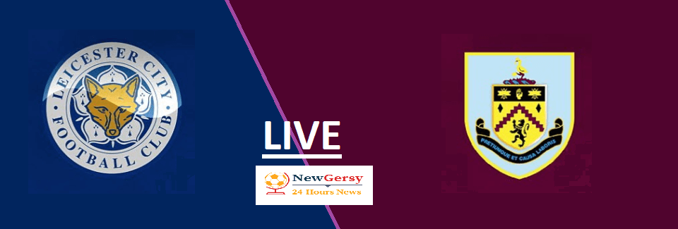 Leicester City 2-1 Burnley Live stream Premier League 2019 Today Match Team News, Start Time, Preview